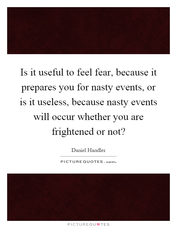 Is it useful to feel fear, because it prepares you for nasty events, or is it useless, because nasty events will occur whether you are frightened or not? Picture Quote #1