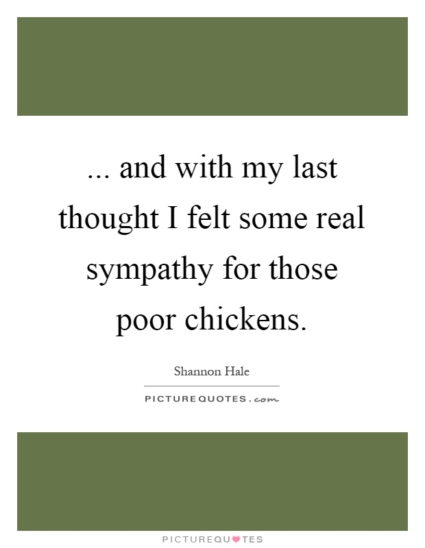 ... and with my last thought I felt some real sympathy for those poor chickens Picture Quote #1