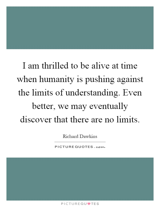 I am thrilled to be alive at time when humanity is pushing against the limits of understanding. Even better, we may eventually discover that there are no limits Picture Quote #1