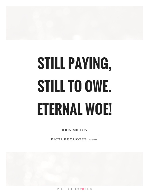 Still paying, still to owe. Eternal woe! Picture Quote #1