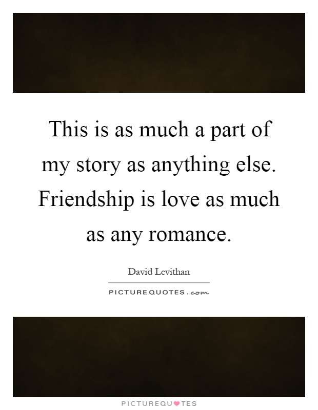 This is as much a part of my story as anything else. Friendship is love as much as any romance Picture Quote #1