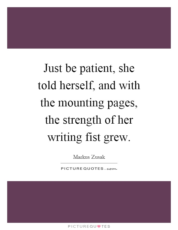 Just be patient, she told herself, and with the mounting pages, the strength of her writing fist grew Picture Quote #1