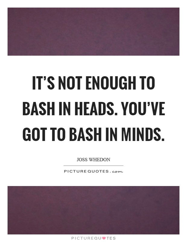 It's not enough to bash in heads. You've got to bash in minds Picture Quote #1