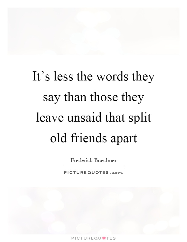 It's less the words they say than those they leave unsaid that split old friends apart Picture Quote #1