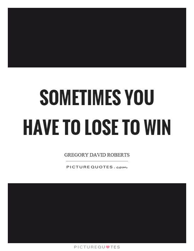 Sometimes you have to lose to win Picture Quote #1