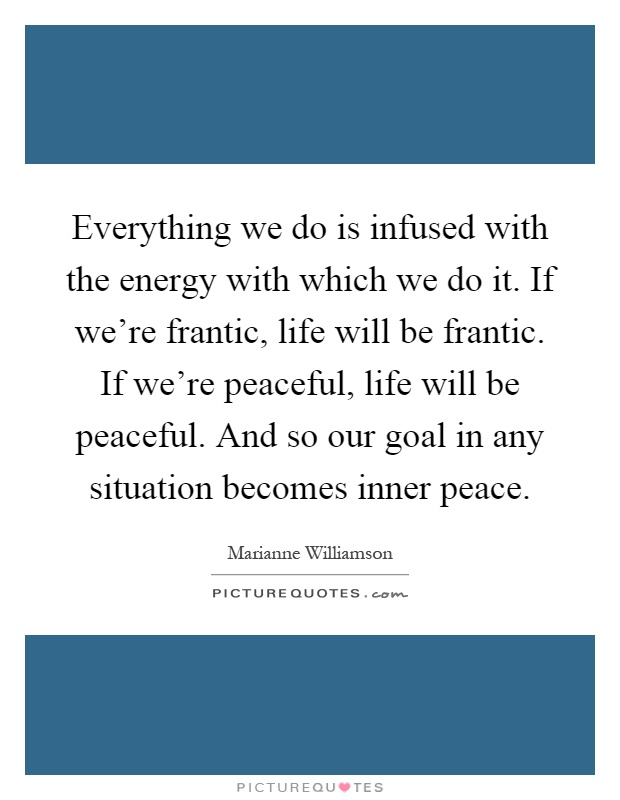 Everything we do is infused with the energy with which we do it. If we're frantic, life will be frantic. If we're peaceful, life will be peaceful. And so our goal in any situation becomes inner peace Picture Quote #1