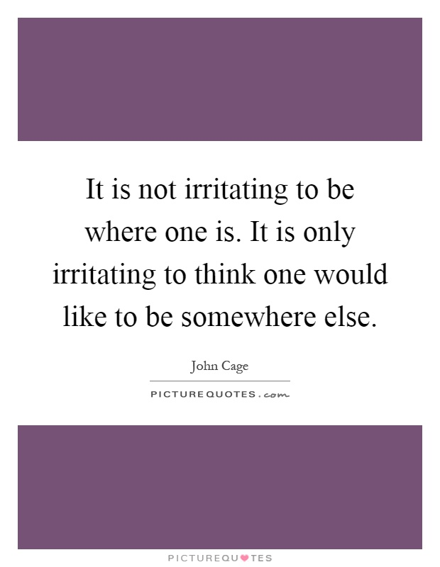 It is not irritating to be where one is. It is only irritating to think one would like to be somewhere else Picture Quote #1