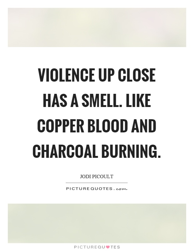 Violence up close has a smell. Like copper blood and charcoal burning Picture Quote #1