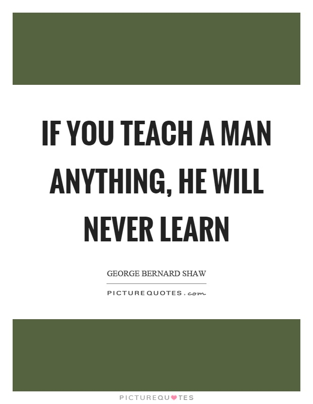 Elegant If You Teach A Man Anything, He Will Never Learn Picture Quote #1