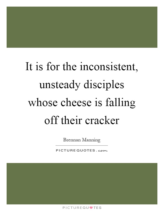 It is for the inconsistent, unsteady disciples whose cheese is falling off their cracker Picture Quote #1