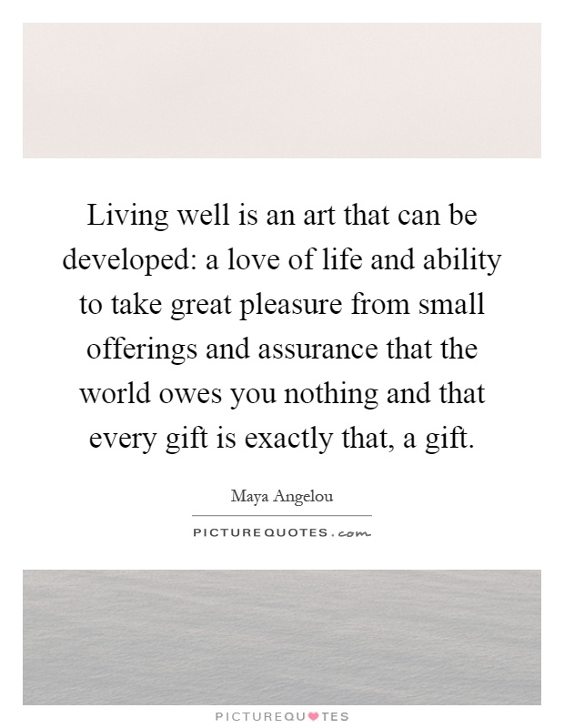 Living well is an art that can be developed: a love of life and ability to take great pleasure from small offerings and assurance that the world owes you nothing and that every gift is exactly that, a gift Picture Quote #1