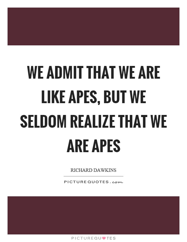 We admit that we are like apes, but we seldom realize that we are apes Picture Quote #1