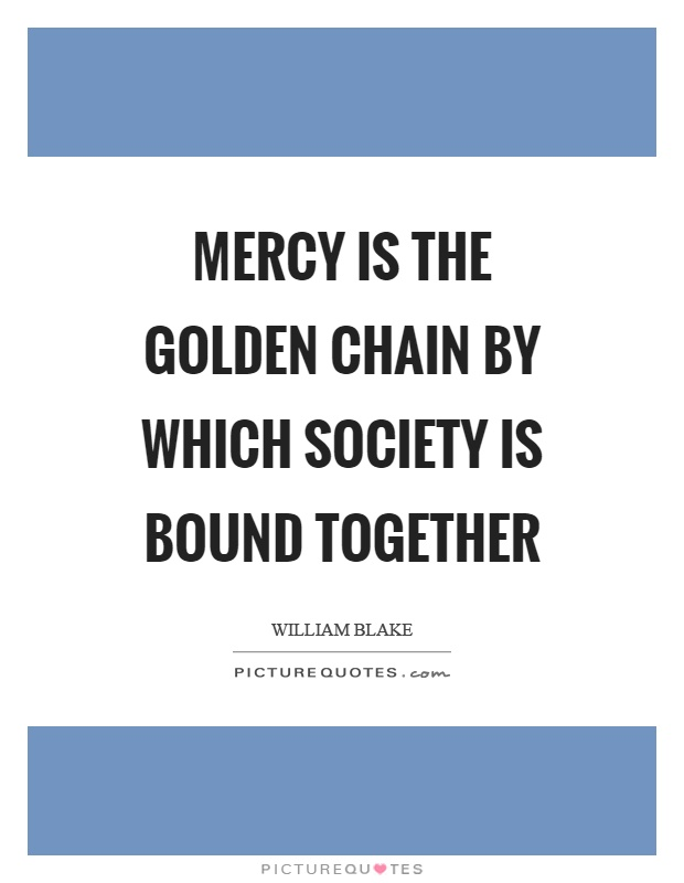 Mercy is the golden chain by which society is bound together Picture Quote #1