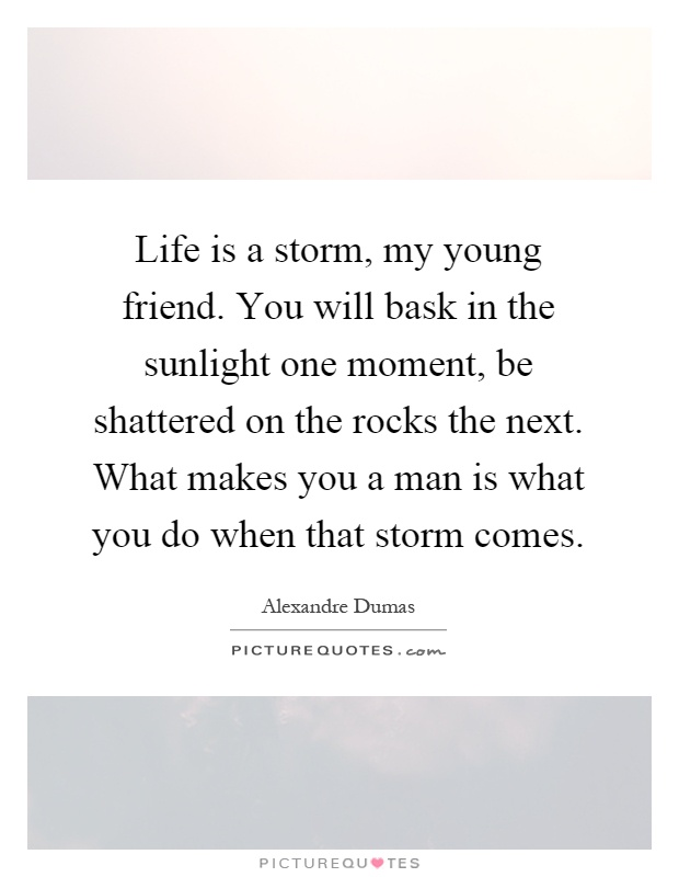 Life is a storm, my young friend. You will bask in the sunlight one moment, be shattered on the rocks the next. What makes you a man is what you do when that storm comes Picture Quote #1