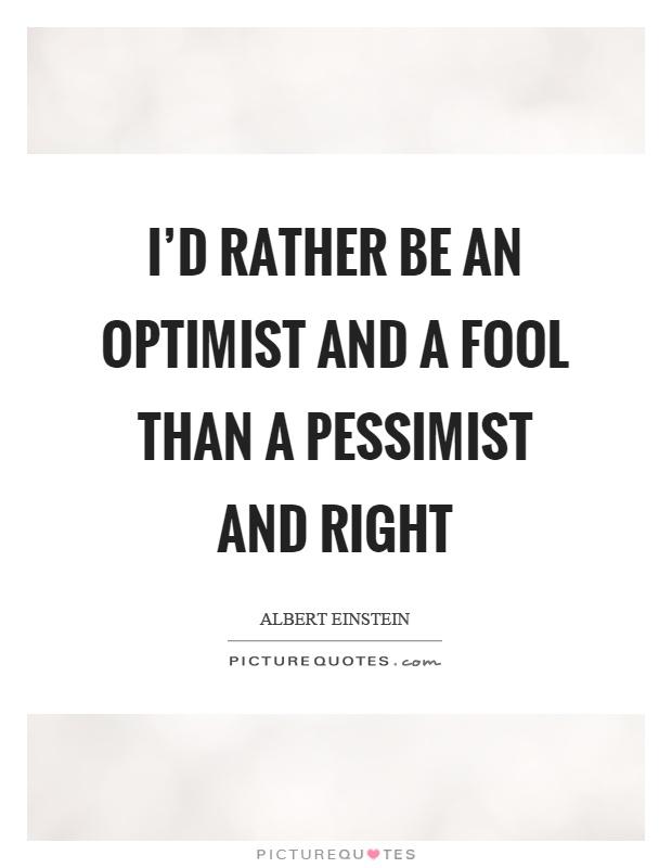 I'd rather be an optimist and a fool than a pessimist and right Picture Quote #1