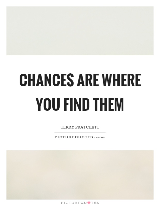 Chances are where you find them Picture Quote #1
