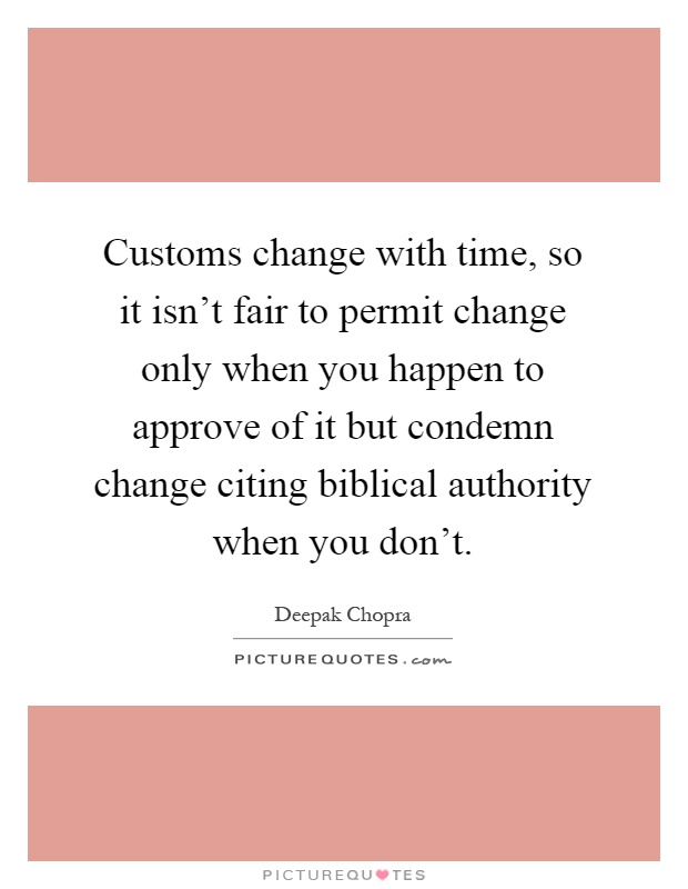 Customs change with time, so it isn't fair to permit change only when you happen to approve of it but condemn change citing biblical authority when you don't Picture Quote #1