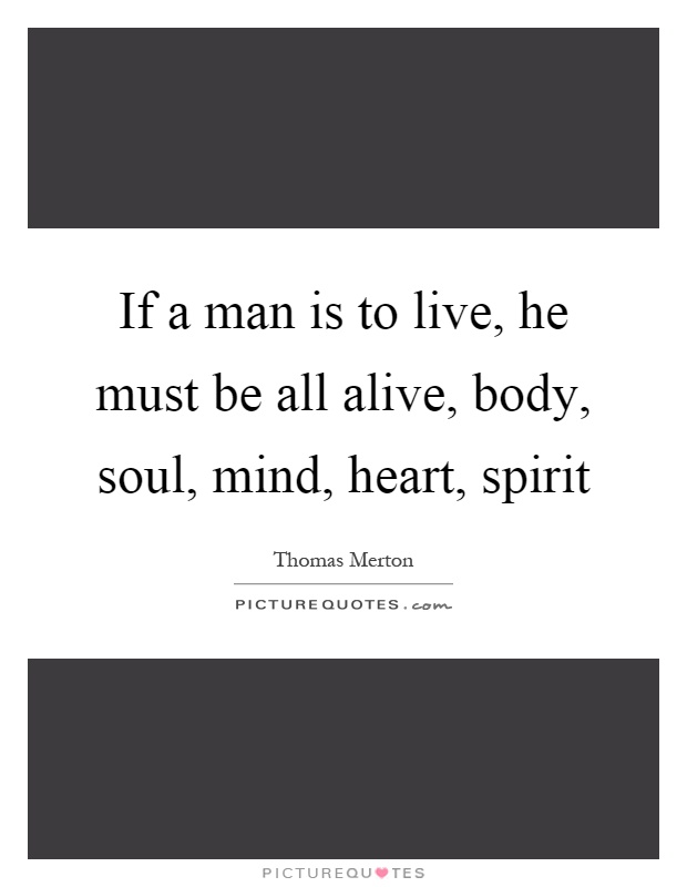 If a man is to live, he must be all alive, body, soul, mind, heart, spirit Picture Quote #1