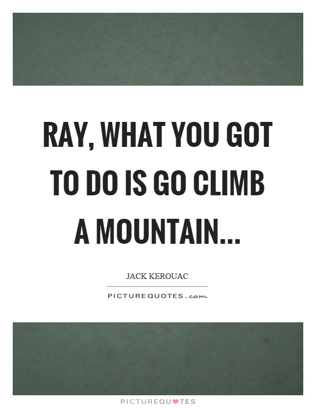 Ray, what you got to do is go climb a mountain Picture Quote #1