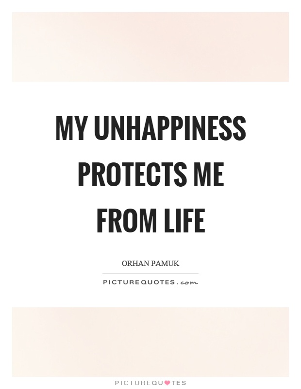 My unhappiness protects me from life Picture Quote #1