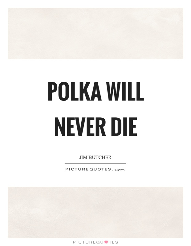 Polka will never die Picture Quote #1
