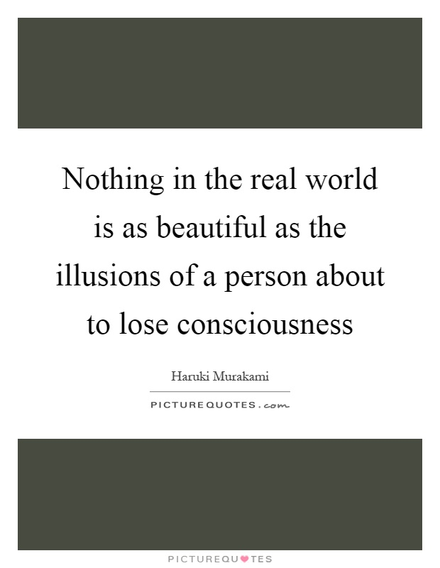 Nothing in the real world is as beautiful as the illusions of a person about to lose consciousness Picture Quote #1