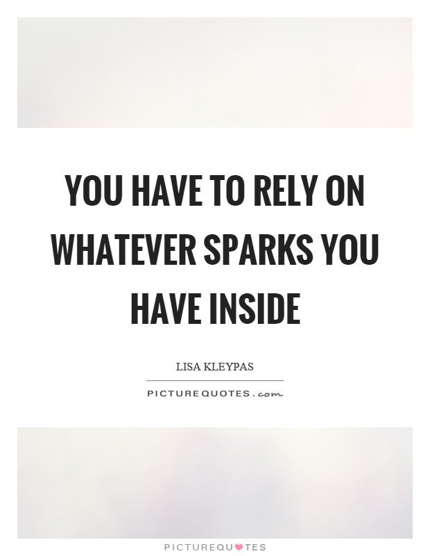 You have to rely on whatever sparks you have inside Picture Quote #1