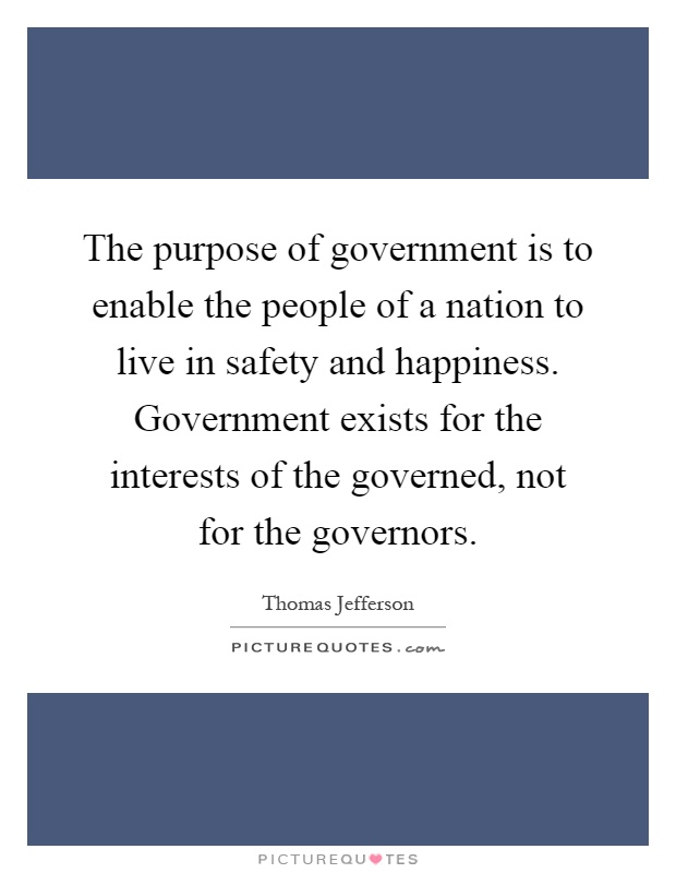 The purpose of government is to enable the people of a nation to live in safety and happiness. Government exists for the interests of the governed, not for the governors Picture Quote #1