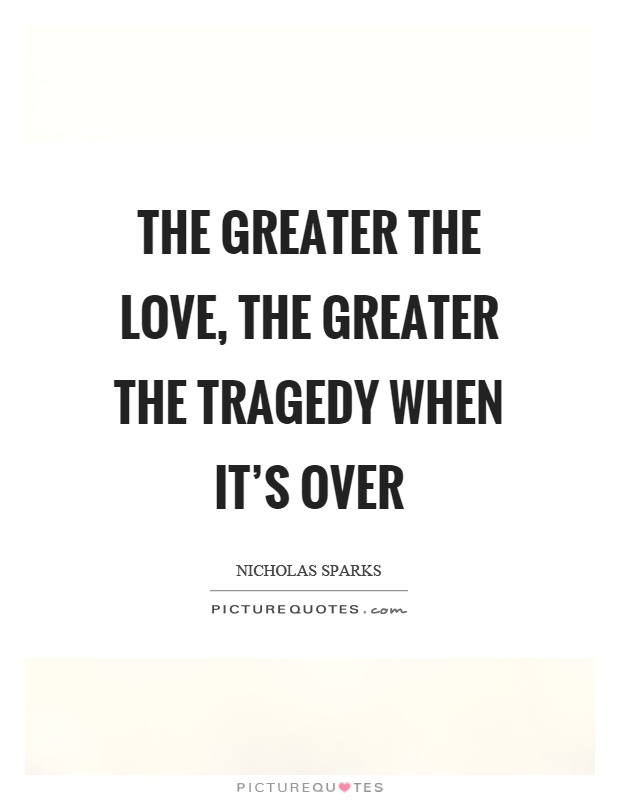 The greater the love, the greater the tragedy when it's over Picture Quote #1