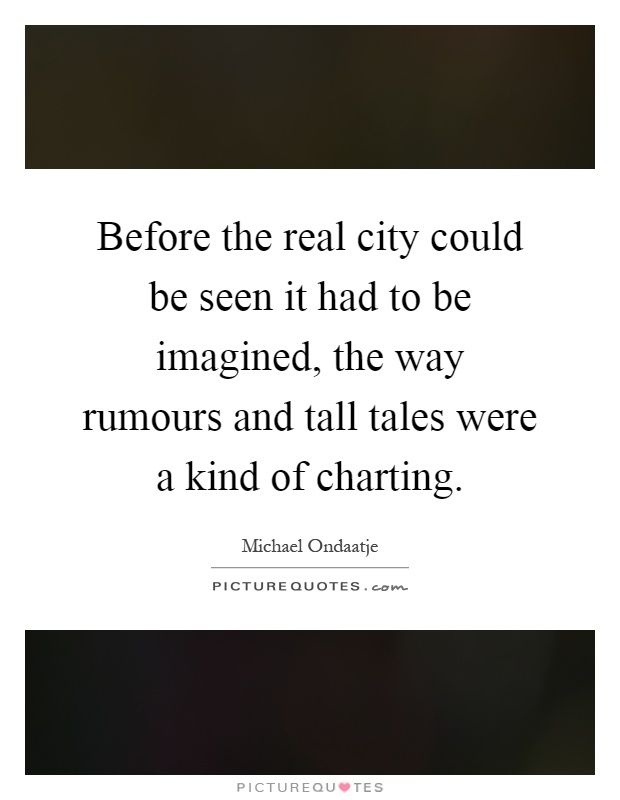 Before the real city could be seen it had to be imagined, the way rumours and tall tales were a kind of charting Picture Quote #1