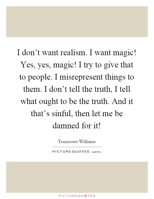 I don't want realism. I want magic! Yes, yes, magic! I try to give that to people. I misrepresent things to them. I don't tell the truth, I tell what ought to be the truth. And it that's sinful, then let me be damned for it! Picture Quote #1