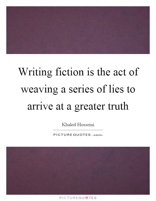 Writing fiction is the act of weaving a series of lies to arrive at a greater truth Picture Quote #1