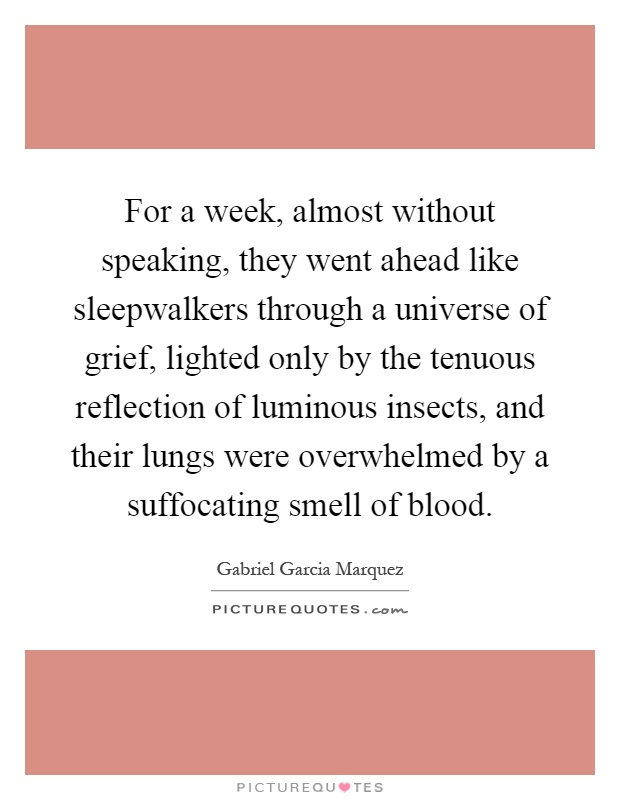 For a week, almost without speaking, they went ahead like sleepwalkers through a universe of grief, lighted only by the tenuous reflection of luminous insects, and their lungs were overwhelmed by a suffocating smell of blood Picture Quote #1