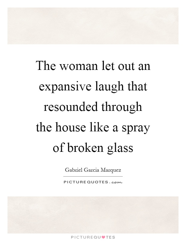 The woman let out an expansive laugh that resounded through the house like a spray of broken glass Picture Quote #1