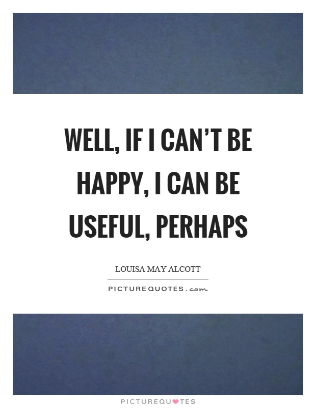 Well, if I can't be happy, I can be useful, perhaps Picture Quote #1