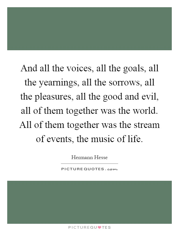And all the voices, all the goals, all the yearnings, all the sorrows, all the pleasures, all the good and evil, all of them together was the world. All of them together was the stream of events, the music of life Picture Quote #1