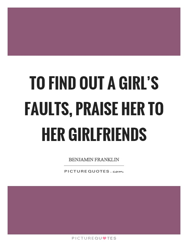 To find out a girl's faults, praise her to her girlfriends Picture Quote #1
