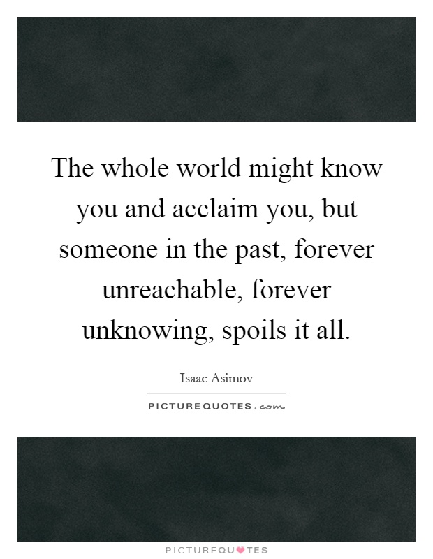 The whole world might know you and acclaim you, but someone in the past, forever unreachable, forever unknowing, spoils it all Picture Quote #1