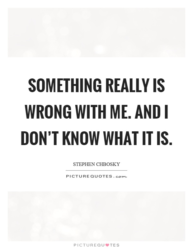 Something really is wrong with me. And I don't know what it is Picture Quote #1