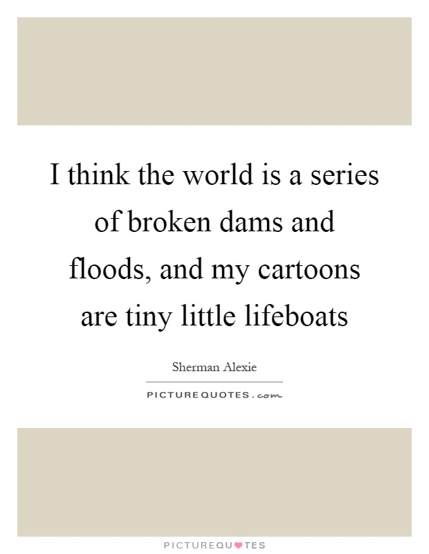 I think the world is a series of broken dams and floods, and my cartoons are tiny little lifeboats Picture Quote #1