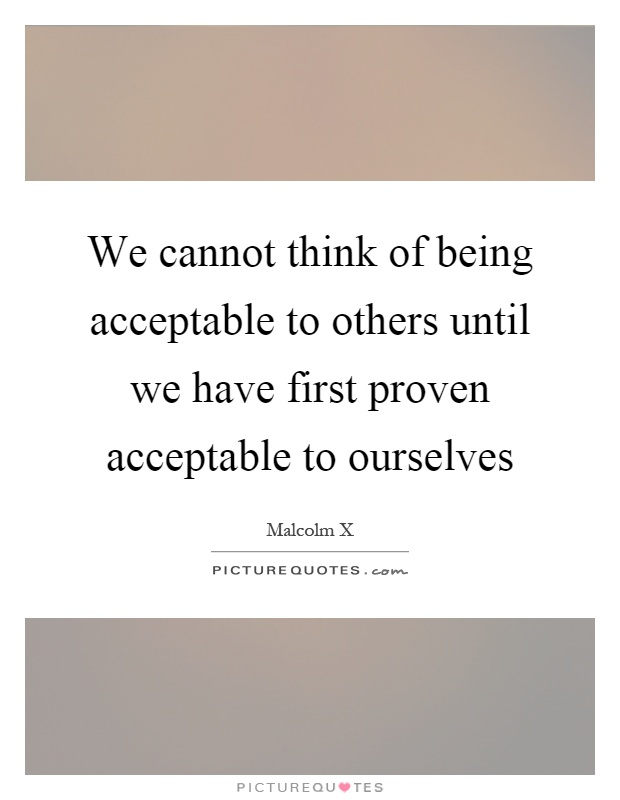 We cannot think of being acceptable to others until we have first proven acceptable to ourselves Picture Quote #1
