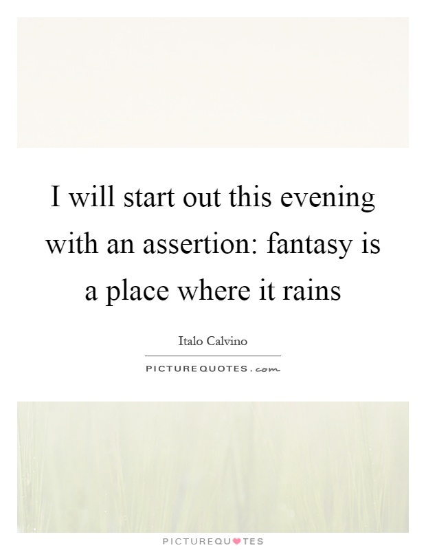 I will start out this evening with an assertion: fantasy is a place where it rains Picture Quote #1