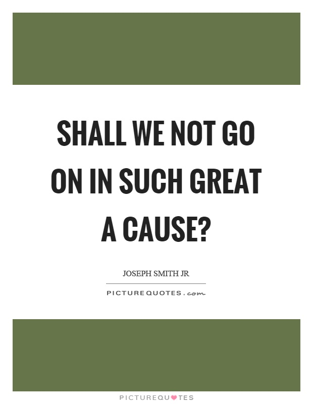 Shall we not go on in such great a cause? Picture Quote #1
