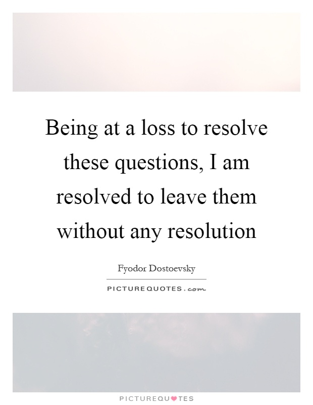 Being at a loss to resolve these questions, I am resolved to leave them without any resolution Picture Quote #1