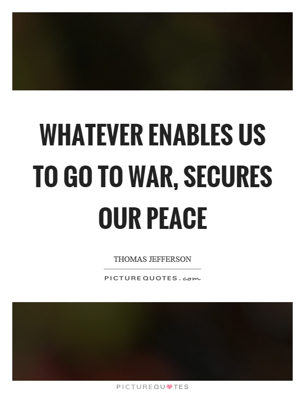 Whatever enables us to go to war, secures our peace Picture Quote #1
