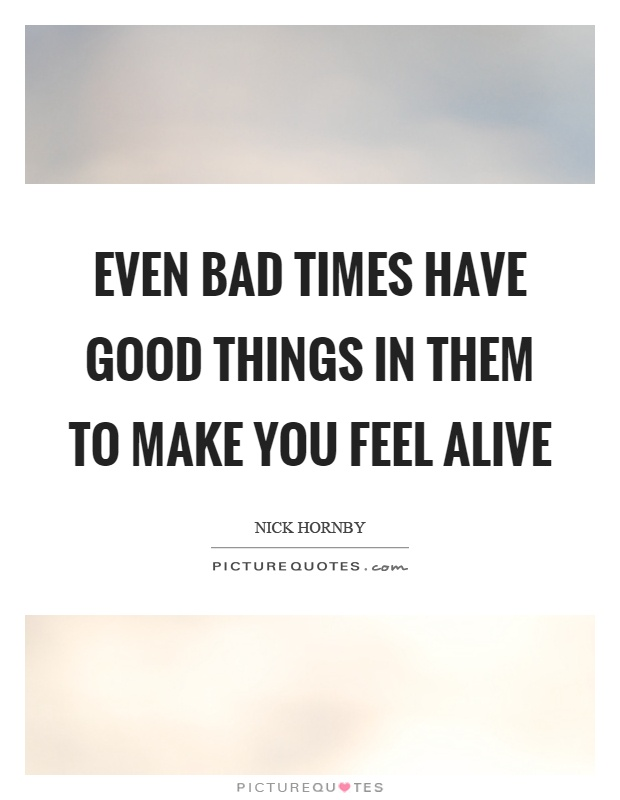 Even bad times have good things in them to make you feel alive Picture Quote #1