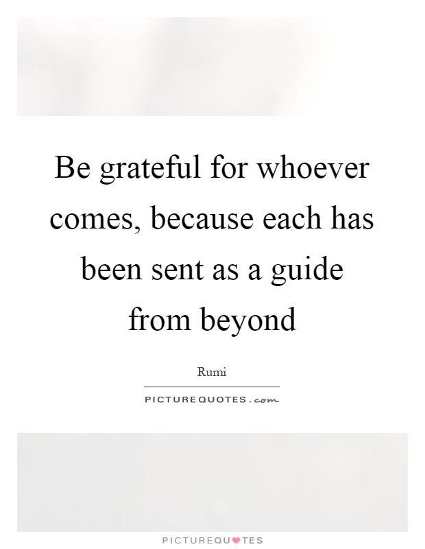 Be grateful for whoever comes, because each has been sent as a guide from beyond Picture Quote #1