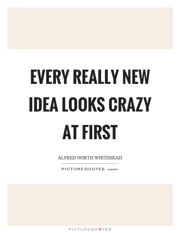 Every really new idea looks crazy at first Picture Quote #1