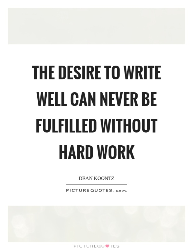 The desire to write well can never be fulfilled without hard work Picture Quote #1