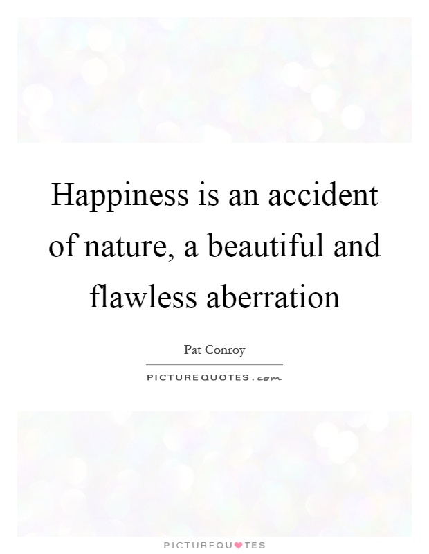 Happiness is an accident of nature, a beautiful and flawless aberration Picture Quote #1